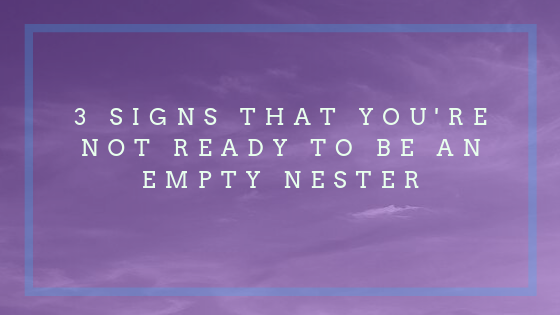 3 signs that you're not ready to be an empty nester
